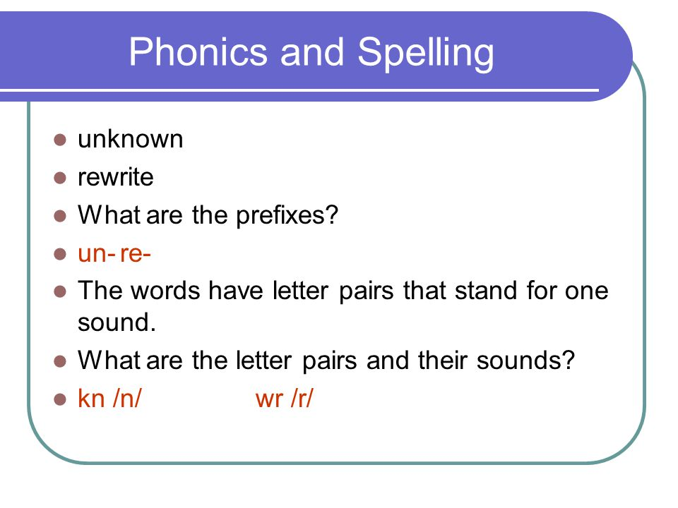 Phonics and Spelling unknown rewrite What are the prefixes? un-re- The words have letter pairs that stand for one sound. What are the letter pairs and