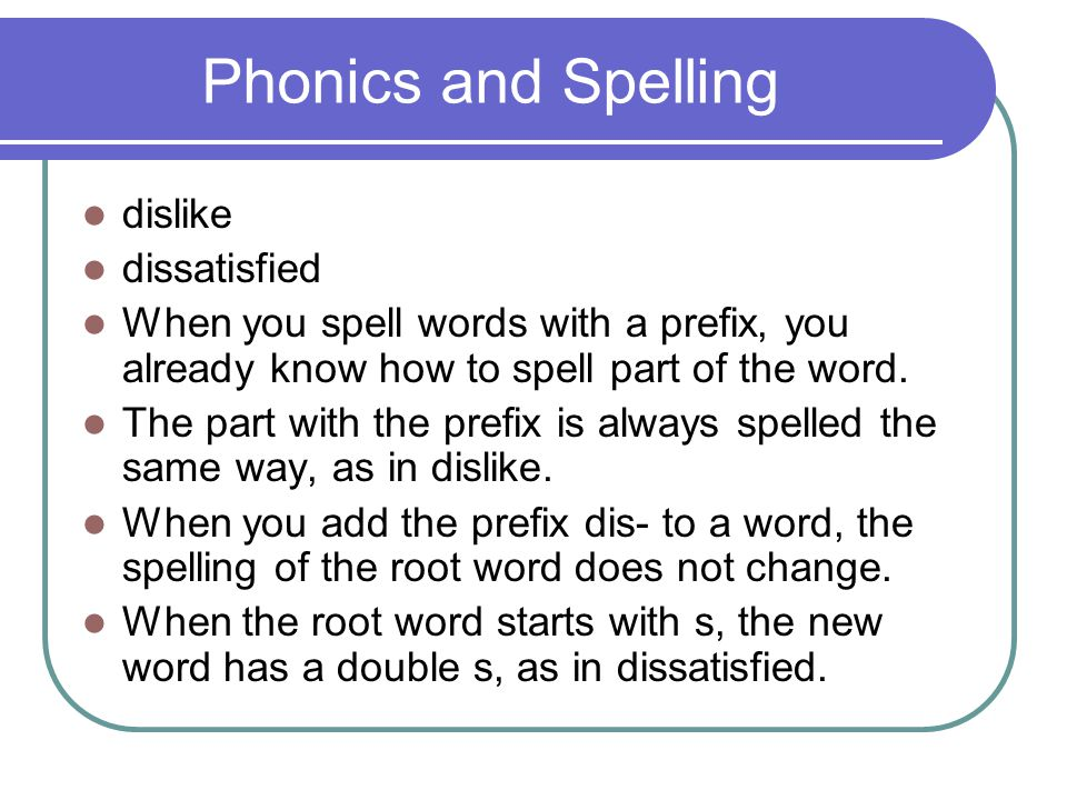 Phonics and Spelling dislike dissatisfied When you spell words with a prefix, you already know how to spell part of the word. The part with the prefix