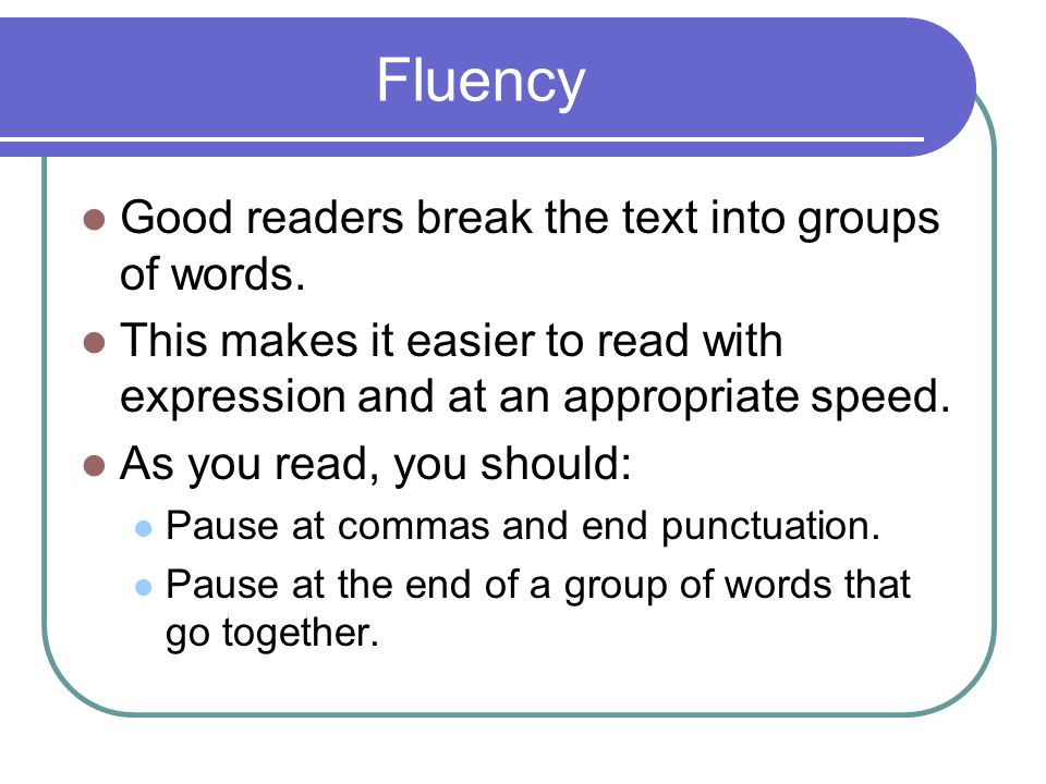 Fluency Good readers break the text into groups of words. This makes it easier to read with expression and at an appropriate speed. As you read, you s