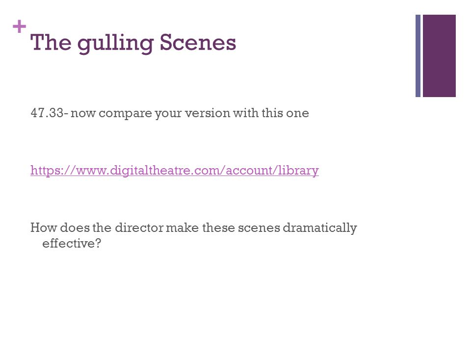 + The gulling Scenes 47.33- now compare your version with this one https://www.digitaltheatre.com/account/library How does the director make these scenes dramatically effective