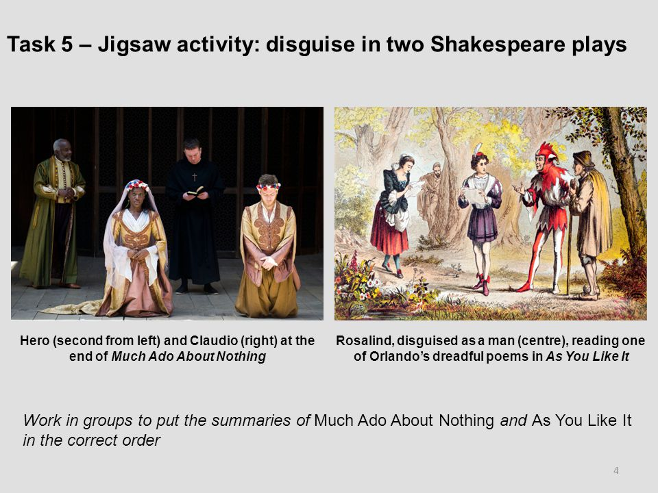 Task 5 – Jigsaw activity: disguise in two Shakespeare plays Work in groups to put the summaries of Much Ado About Nothing and As You Like It in the correct order Hero (second from left) and Claudio (right) at the end of Much Ado About Nothing Rosalind, disguised as a man (centre), reading one of Orlando's dreadful poems in As You Like It 4