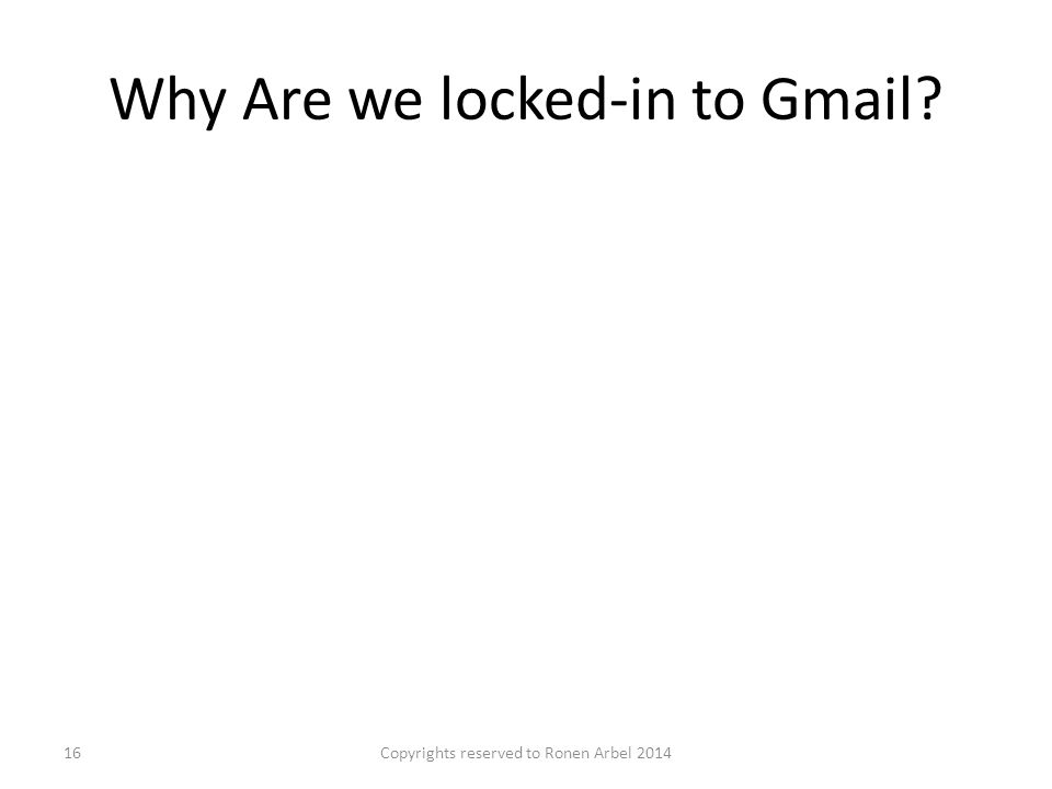 Why Are we locked-in to Gmail Copyrights reserved to Ronen Arbel 201416