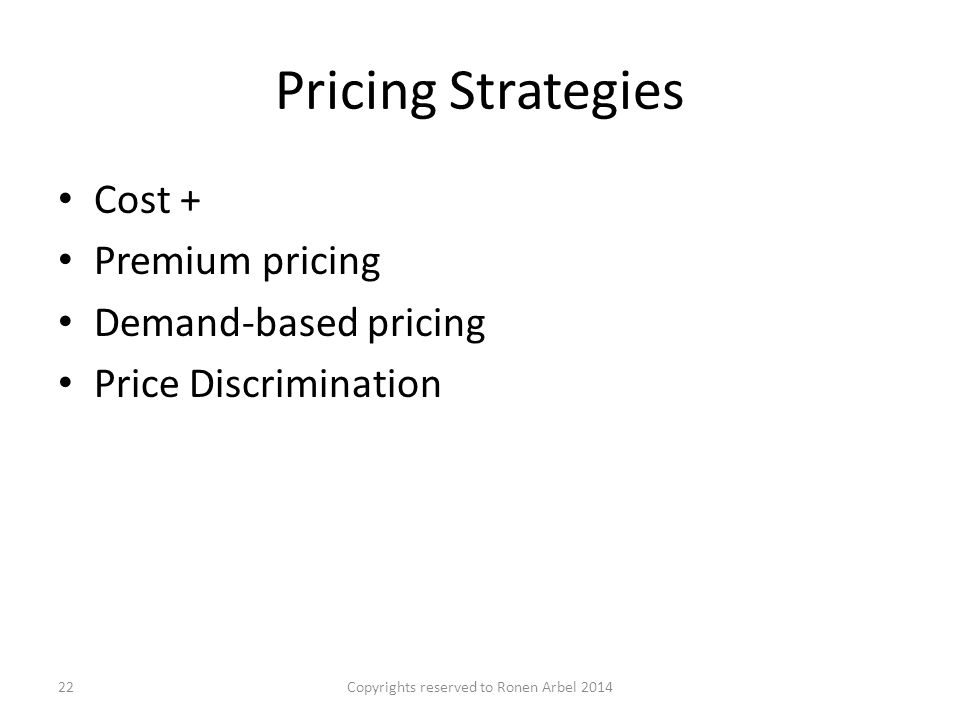 Pricing Strategies Cost + Premium pricing Demand-based pricing Price Discrimination Copyrights reserved to Ronen Arbel 201422