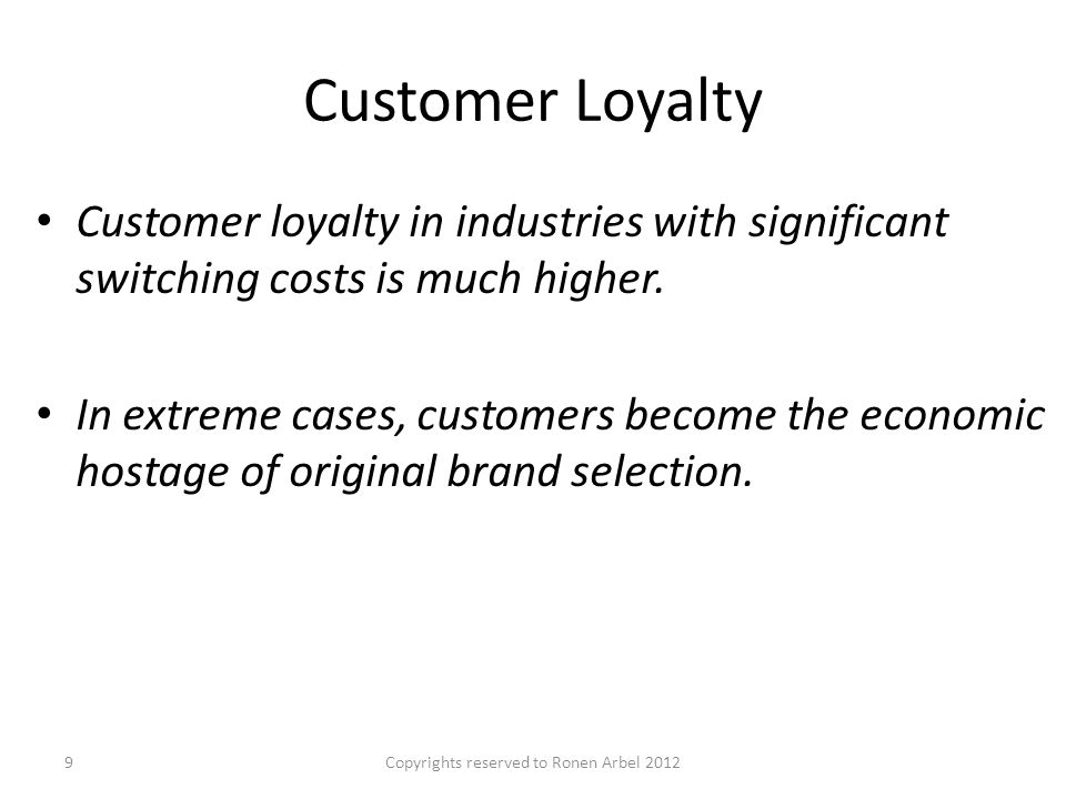 Customer Loyalty Customer loyalty in industries with significant switching costs is much higher.