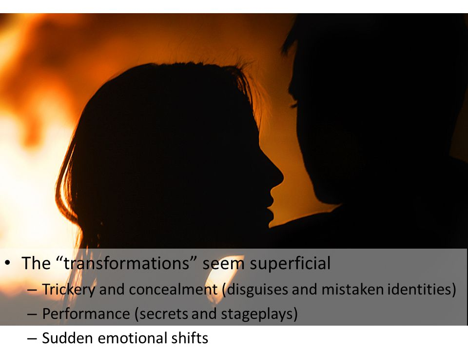 The transformations seem superficial – Trickery and concealment (disguises and mistaken identities) – Performance (secrets and stageplays) – Sudden emotional shifts
