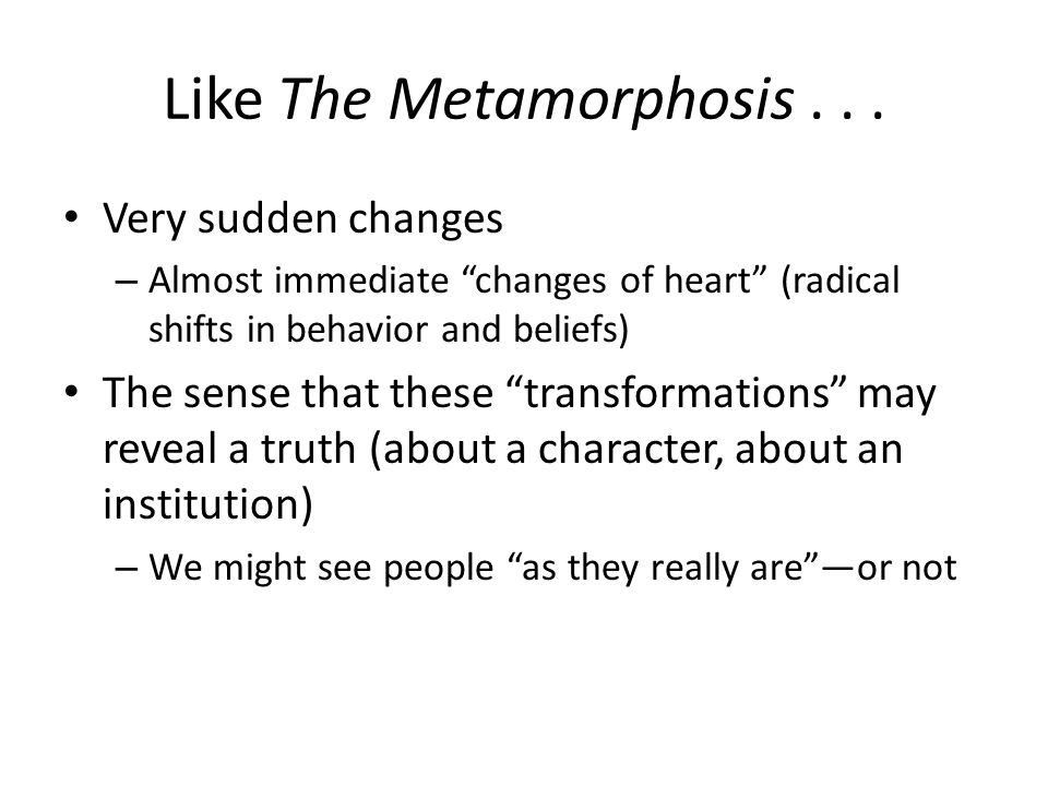 """Like The Metamorphosis... Very sudden changes – Almost immediate """"changes of heart"""" (radical shifts in behavior and beliefs) The sense that these """"tra"""