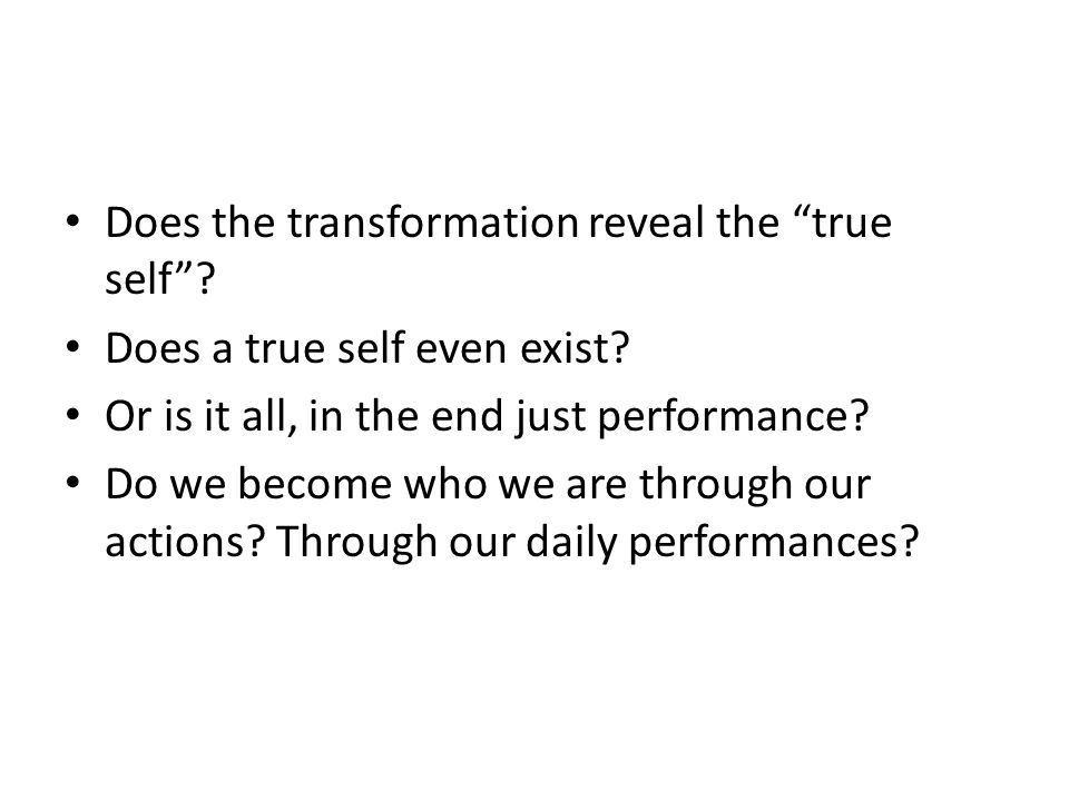 """Does the transformation reveal the """"true self""""? Does a true self even exist? Or is it all, in the end just performance? Do we become who we are throug"""