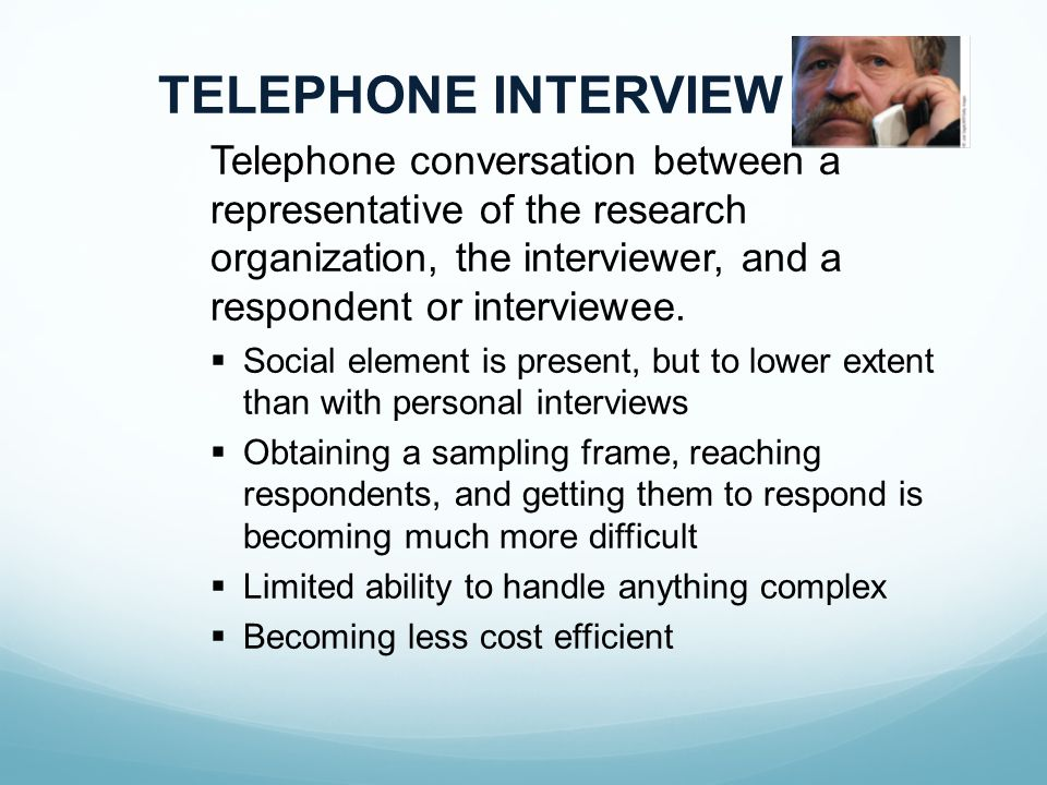 TELEPHONE INTERVIEW Telephone conversation between a representative of the research organization, the interviewer, and a respondent or interviewee.