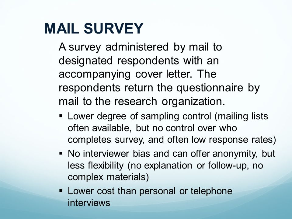 MAIL SURVEY A survey administered by mail to designated respondents with an accompanying cover letter.