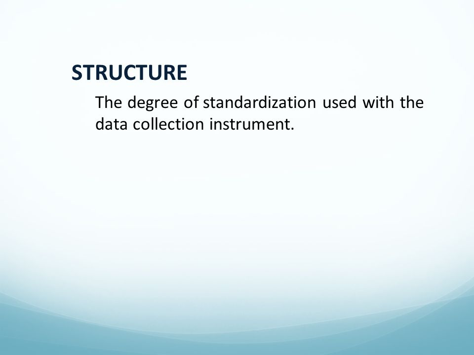 STRUCTURE The degree of standardization used with the data collection instrument.
