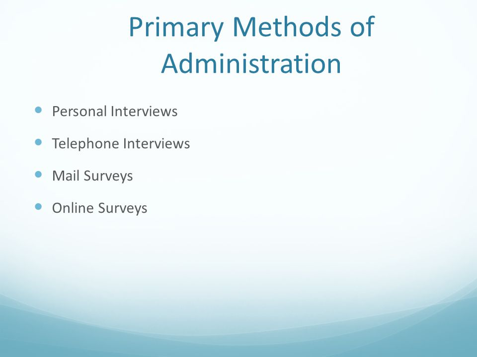 Primary Methods of Administration Personal Interviews Telephone Interviews Mail Surveys Online Surveys