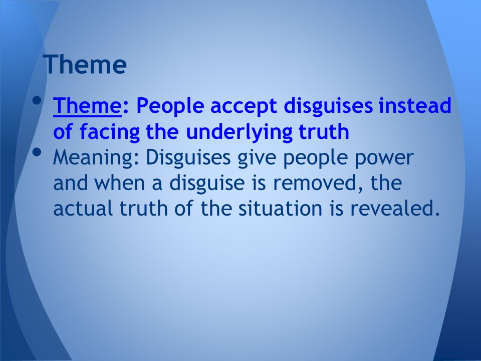 Theme Theme: People accept disguises instead of facing the underlying truth Meaning: Disguises give people power and when a disguise is removed, the actual truth of the situation is revealed.