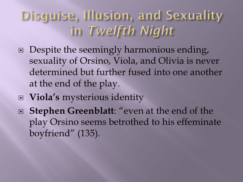  Despite the seemingly harmonious ending, sexuality of Orsino, Viola, and Olivia is never determined but further fused into one another at the end of the play.