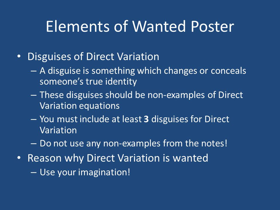 Elements of Wanted Poster Disguises of Direct Variation – A disguise is something which changes or conceals someone's true identity – These disguises should be non-examples of Direct Variation equations – You must include at least 3 disguises for Direct Variation – Do not use any non-examples from the notes.