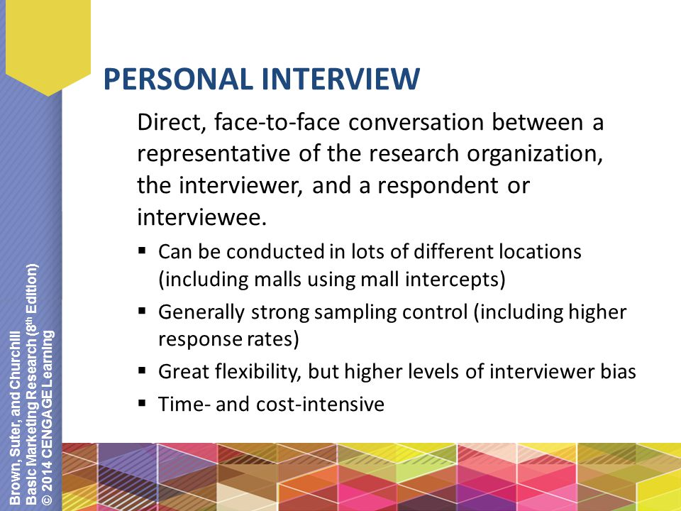 Brown, Suter, and Churchill Basic Marketing Research (8 th Edition) © 2014 CENGAGE Learning PERSONAL INTERVIEW Direct, face-to-face conversation between a representative of the research organization, the interviewer, and a respondent or interviewee.
