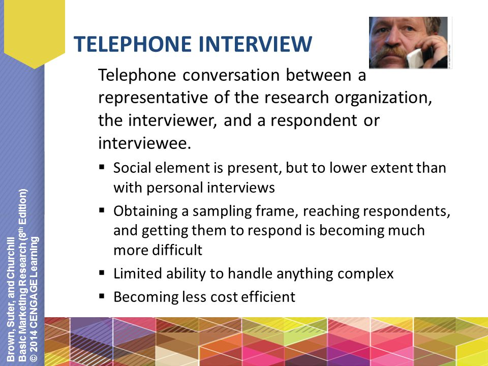 Brown, Suter, and Churchill Basic Marketing Research (8 th Edition) © 2014 CENGAGE Learning TELEPHONE INTERVIEW Telephone conversation between a repre