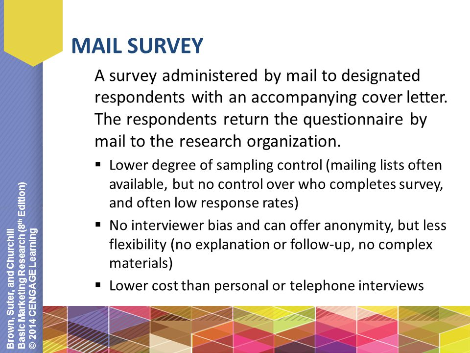 Brown, Suter, and Churchill Basic Marketing Research (8 th Edition) © 2014 CENGAGE Learning MAIL SURVEY A survey administered by mail to designated respondents with an accompanying cover letter.