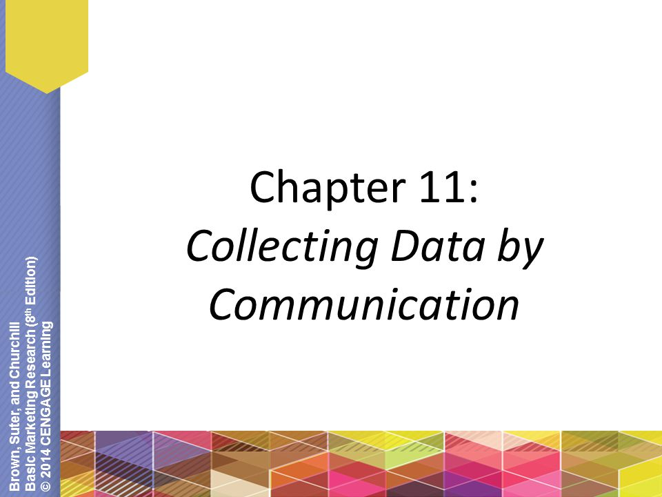 Brown, Suter, and Churchill Basic Marketing Research (8 th Edition) © 2014 CENGAGE Learning Chapter 11: Collecting Data by Communication