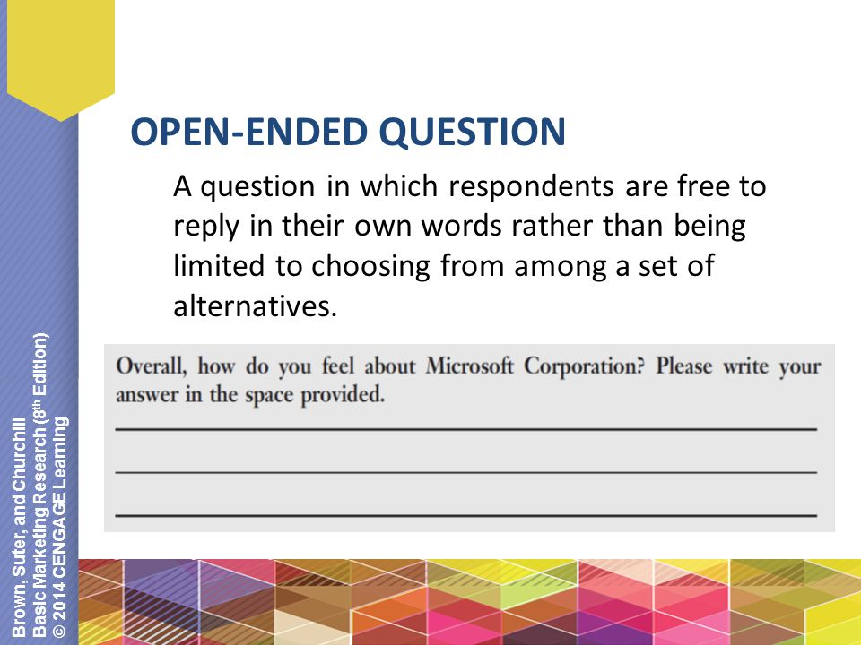 Brown, Suter, and Churchill Basic Marketing Research (8 th Edition) © 2014 CENGAGE Learning OPEN-ENDED QUESTION A question in which respondents are free to reply in their own words rather than being limited to choosing from among a set of alternatives.