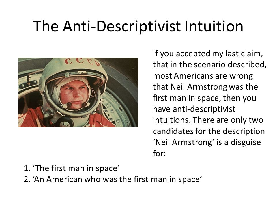 The Anti-Descriptivist Intuition If you accepted my last claim, that in the scenario described, most Americans are wrong that Neil Armstrong was the f