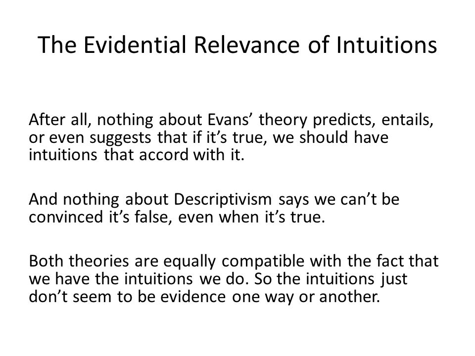 The Evidential Relevance of Intuitions After all, nothing about Evans' theory predicts, entails, or even suggests that if it's true, we should have intuitions that accord with it.
