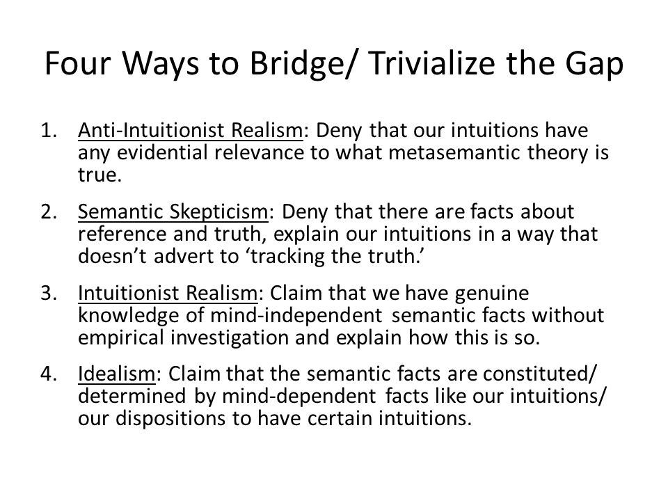 Four Ways to Bridge/ Trivialize the Gap 1.Anti-Intuitionist Realism: Deny that our intuitions have any evidential relevance to what metasemantic theory is true.
