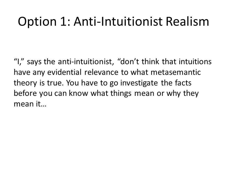 Option 1: Anti-Intuitionist Realism I, says the anti-intuitionist, don't think that intuitions have any evidential relevance to what metasemantic theory is true.