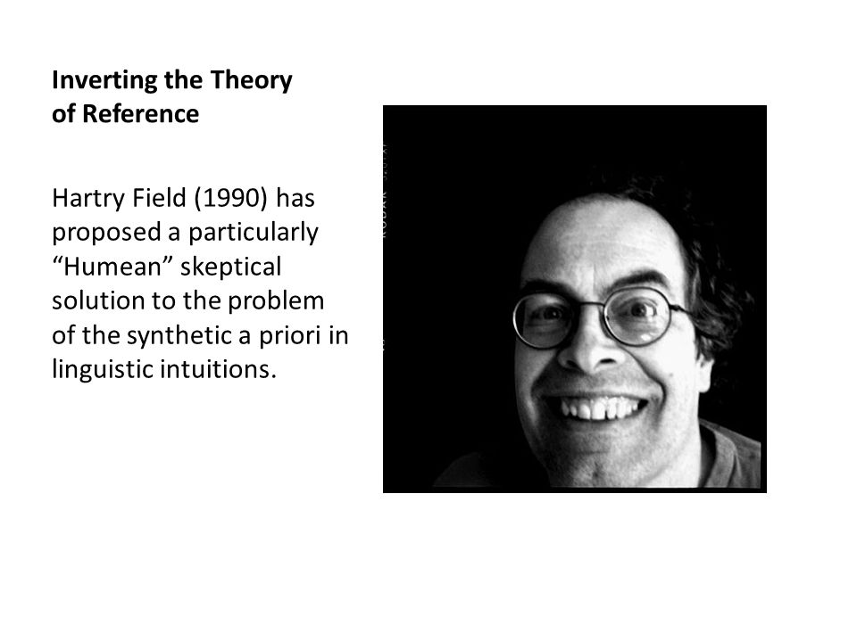 Inverting the Theory of Reference Hartry Field (1990) has proposed a particularly Humean skeptical solution to the problem of the synthetic a priori in linguistic intuitions.