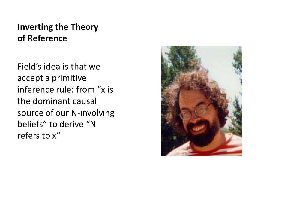 Inverting the Theory of Reference Field's idea is that we accept a primitive inference rule: from x is the dominant causal source of our N-involving beliefs to derive N refers to x