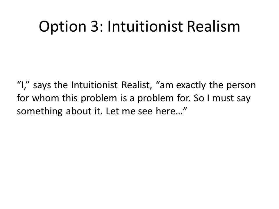 Option 3: Intuitionist Realism I, says the Intuitionist Realist, am exactly the person for whom this problem is a problem for.