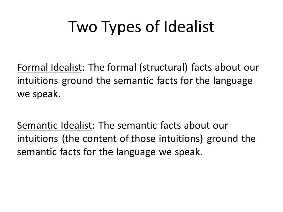 Two Types of Idealist Formal Idealist: The formal (structural) facts about our intuitions ground the semantic facts for the language we speak.