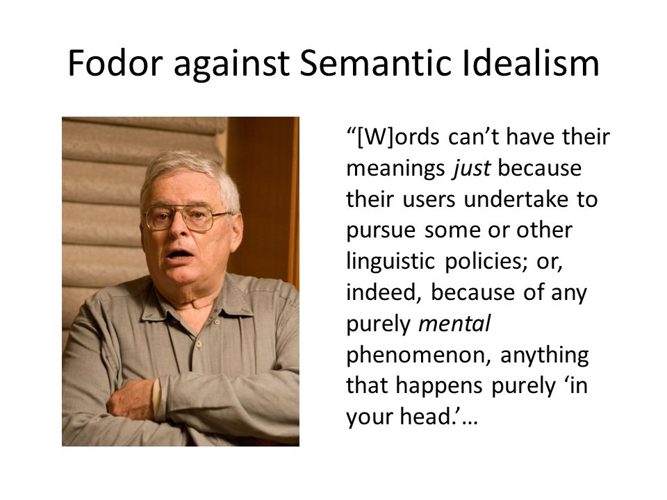Fodor against Semantic Idealism [W]ords can't have their meanings just because their users undertake to pursue some or other linguistic policies; or, indeed, because of any purely mental phenomenon, anything that happens purely 'in your head.'…