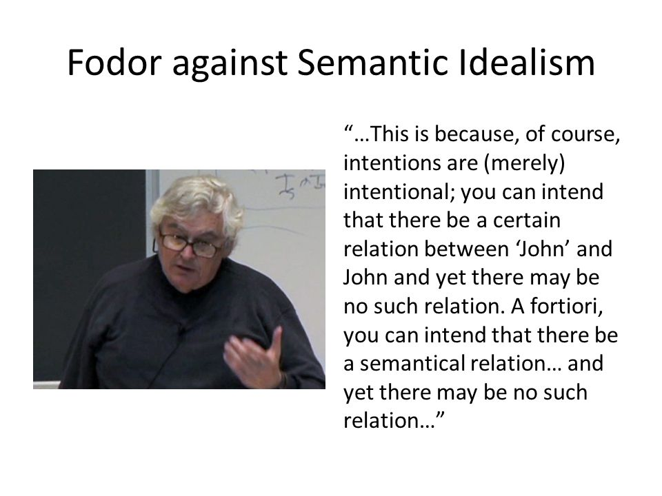 Fodor against Semantic Idealism …This is because, of course, intentions are (merely) intentional; you can intend that there be a certain relation between 'John' and John and yet there may be no such relation.