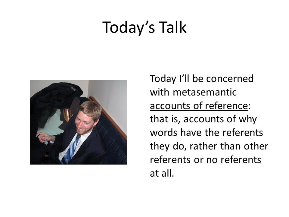 Today's Talk Today I'll be concerned with metasemantic accounts of reference: that is, accounts of why words have the referents they do, rather than other referents or no referents at all.