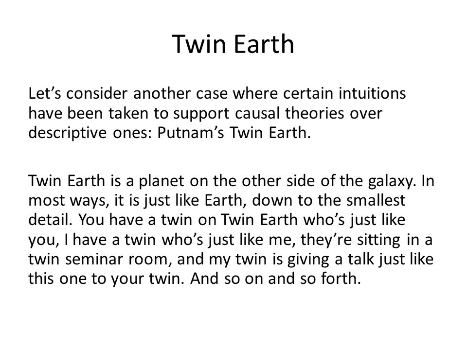 Twin Earth Let's consider another case where certain intuitions have been taken to support causal theories over descriptive ones: Putnam's Twin Earth.