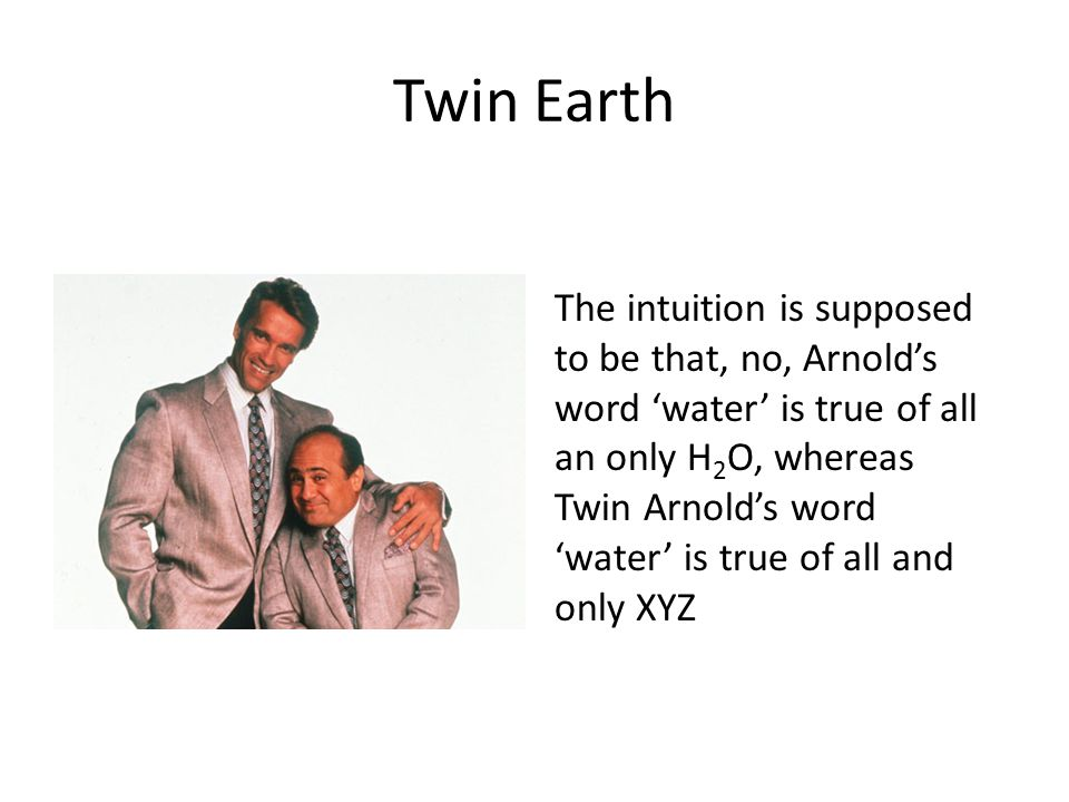 Twin Earth The intuition is supposed to be that, no, Arnold's word 'water' is true of all an only H 2 O, whereas Twin Arnold's word 'water' is true of all and only XYZ