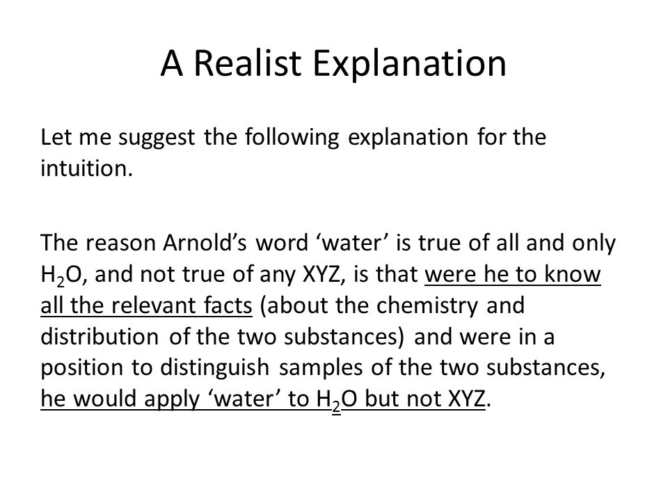 A Realist Explanation Let me suggest the following explanation for the intuition. The reason Arnold's word 'water' is true of all and only H 2 O, and