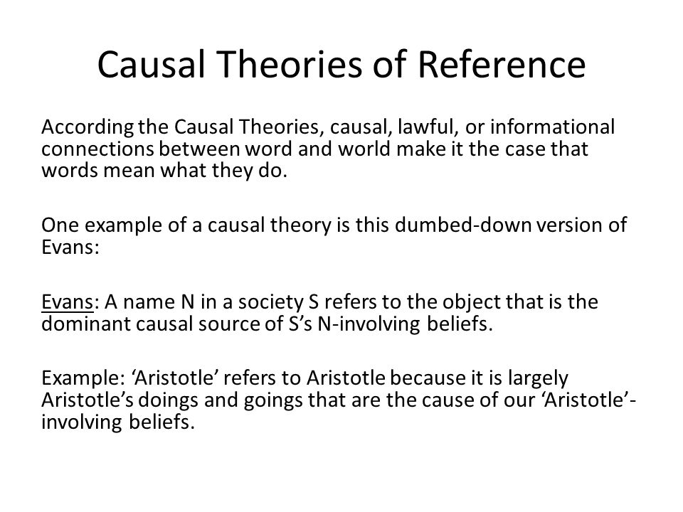 Causal Theories of Reference According the Causal Theories, causal, lawful, or informational connections between word and world make it the case that words mean what they do.