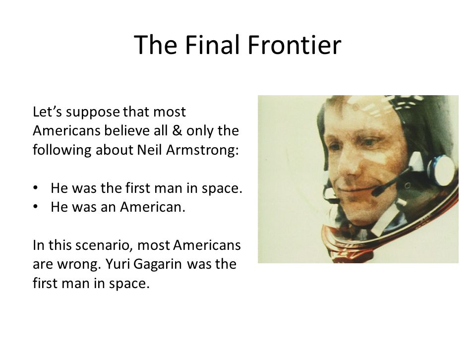 The Final Frontier Let's suppose that most Americans believe all & only the following about Neil Armstrong: He was the first man in space. He was an A