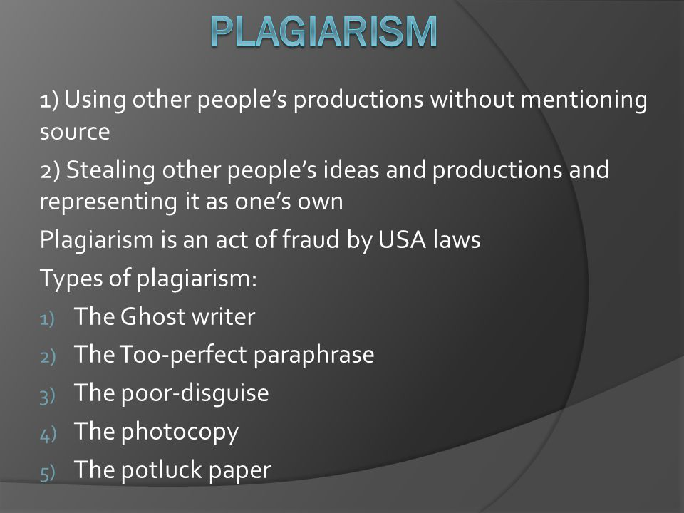 1) Using other people's productions without mentioning source 2) Stealing other people's ideas and productions and representing it as one's own Plagiarism is an act of fraud by USA laws Types of plagiarism: 1) The Ghost writer 2) The Too-perfect paraphrase 3) The poor-disguise 4) The photocopy 5) The potluck paper