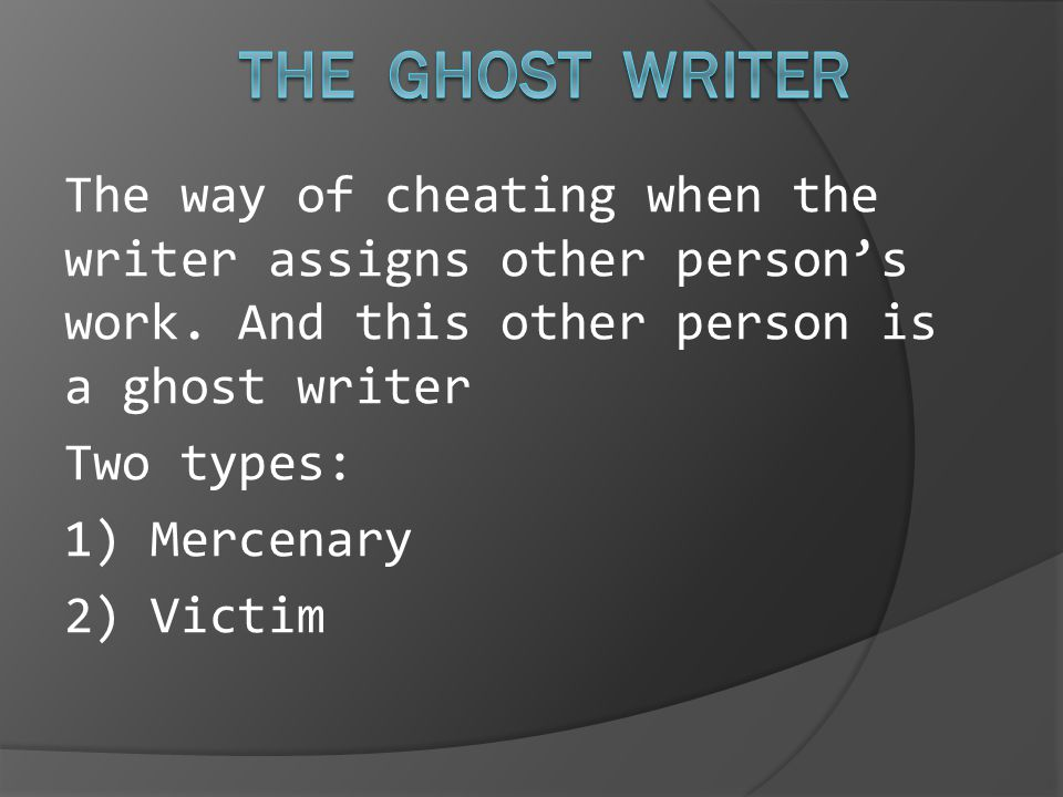 The way of cheating when the writer assigns other person's work. And this other person is a ghost writer Two types: 1) Mercenary 2) Victim