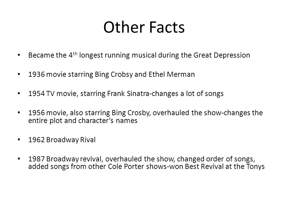 Other Facts Became the 4 th longest running musical during the Great Depression 1936 movie starring Bing Crobsy and Ethel Merman 1954 TV movie, starring Frank Sinatra-changes a lot of songs 1956 movie, also starring Bing Crosby, overhauled the show-changes the entire plot and character's names 1962 Broadway Rival 1987 Broadway revival, overhauled the show, changed order of songs, added songs from other Cole Porter shows-won Best Revival at the Tonys