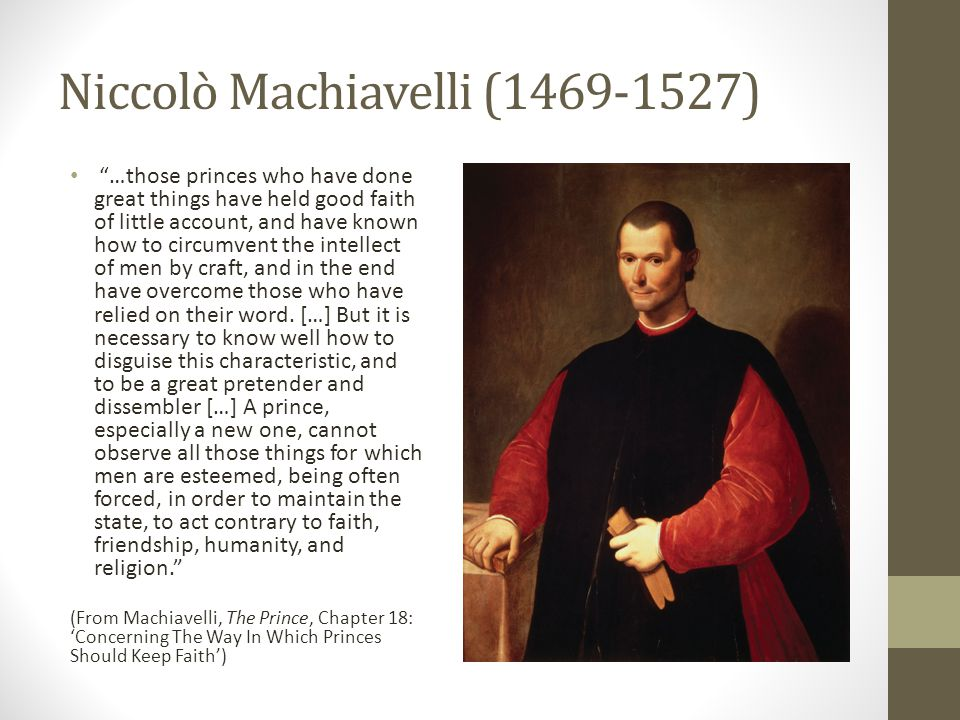 Niccolò Machiavelli (1469-1527) …those princes who have done great things have held good faith of little account, and have known how to circumvent the intellect of men by craft, and in the end have overcome those who have relied on their word.