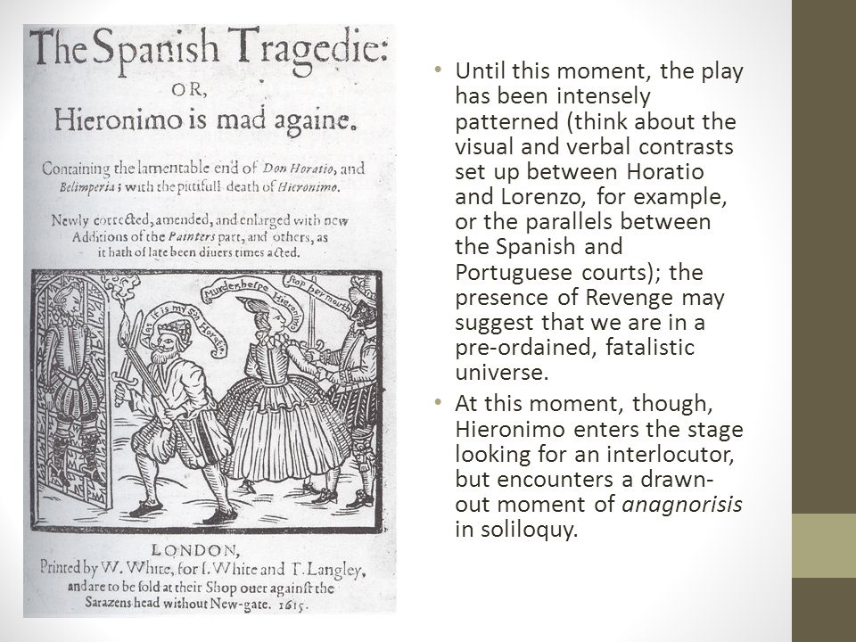 Until this moment, the play has been intensely patterned (think about the visual and verbal contrasts set up between Horatio and Lorenzo, for example, or the parallels between the Spanish and Portuguese courts); the presence of Revenge may suggest that we are in a pre-ordained, fatalistic universe.