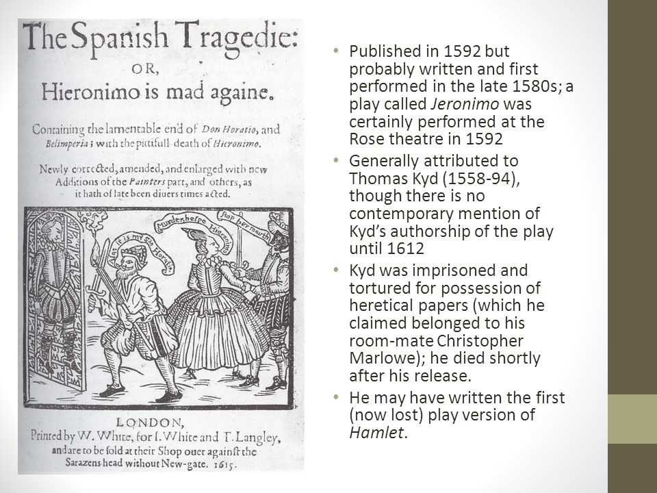 Published in 1592 but probably written and first performed in the late 1580s; a play called Jeronimo was certainly performed at the Rose theatre in 1592 Generally attributed to Thomas Kyd (1558-94), though there is no contemporary mention of Kyd's authorship of the play until 1612 Kyd was imprisoned and tortured for possession of heretical papers (which he claimed belonged to his room-mate Christopher Marlowe); he died shortly after his release.