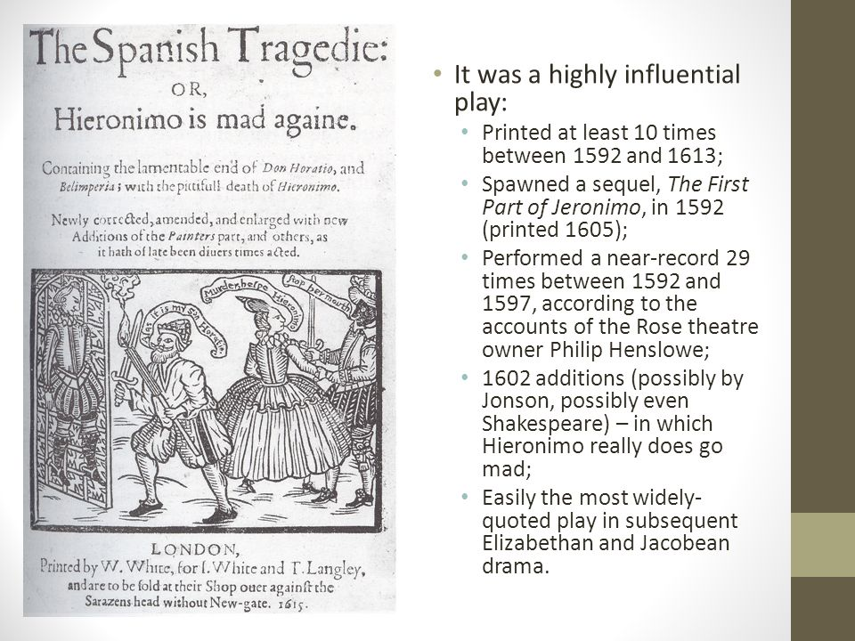 It was a highly influential play: Printed at least 10 times between 1592 and 1613; Spawned a sequel, The First Part of Jeronimo, in 1592 (printed 1605); Performed a near-record 29 times between 1592 and 1597, according to the accounts of the Rose theatre owner Philip Henslowe; 1602 additions (possibly by Jonson, possibly even Shakespeare) – in which Hieronimo really does go mad; Easily the most widely- quoted play in subsequent Elizabethan and Jacobean drama.