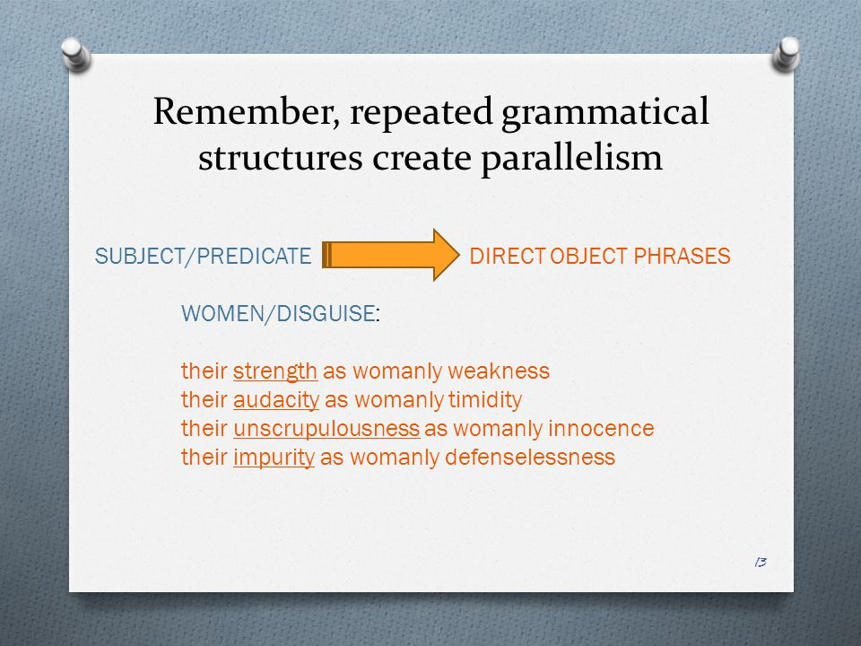 Remember, repeated grammatical structures create parallelism SUBJECT/PREDICATE DIRECT OBJECT PHRASES WOMEN/DISGUISE: their strength as womanly weakness their audacity as womanly timidity their unscrupulousness as womanly innocence their impurity as womanly defenselessness 13