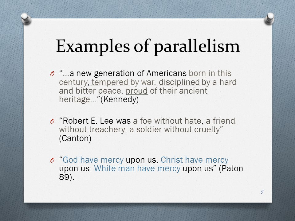 Examples of parallelism O …a new generation of Americans born in this century, tempered by war, disciplined by a hard and bitter peace, proud of their ancient heritage… (Kennedy) O Robert E.