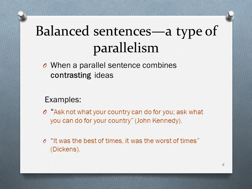 Balanced sentences—a type of parallelism O When a parallel sentence combines contrasting ideas Examples: O Ask not what your country can do for you; ask what you can do for your country (John Kennedy).