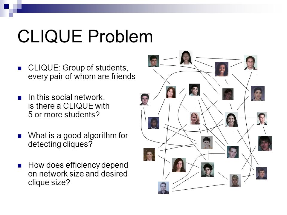 CLIQUE Problem CLIQUE: Group of students, every pair of whom are friends In this social network, is there a CLIQUE with 5 or more students.